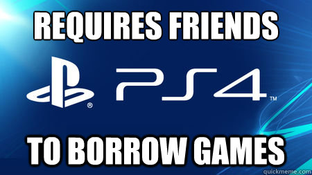 REQUIRES FRIENDS TO BORROW GAMES - REQUIRES FRIENDS TO BORROW GAMES  playstation problems