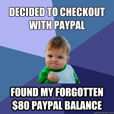 decided to checkout with paypal found my forgotten $80 paypal balance - decided to checkout with paypal found my forgotten $80 paypal balance  Success Kid