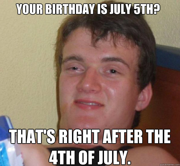 caf657f6e82c108ecd80a8d46283028cd0af11fedb8a5a522f2fe61d3e328d7f your birthday is july 5th? that's right after the 4th of july