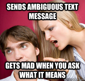 Sends ambiguous text message Gets mad when you ask what it means