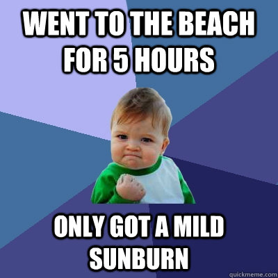 Went to the beach for 5 hours only got a mild sunburn - Went to the beach for 5 hours only got a mild sunburn  Success Kid