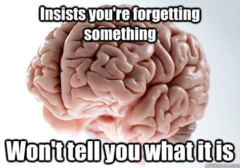 Insists you're forgetting something Won't tell you what it is - Insists you're forgetting something Won't tell you what it is  Scumbag Brain