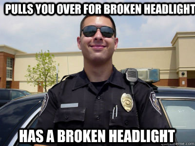 pulls you over for broken headlight has a broken headlight  - pulls you over for broken headlight has a broken headlight   Scumbag Cop
