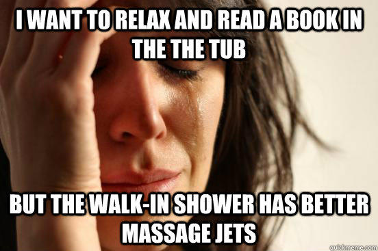 I want to relax and read a book in the the tub but the walk-in shower has better massage jets - I want to relax and read a book in the the tub but the walk-in shower has better massage jets  First World Problems