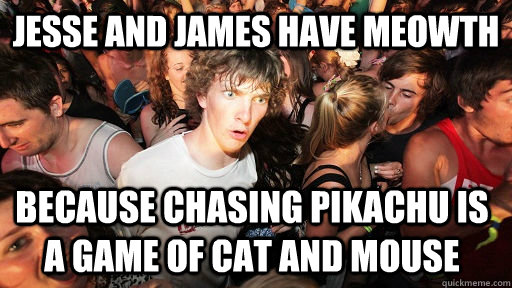 Jesse and James have meowth Because chasing pikachu is a game of cat and mouse - Jesse and James have meowth Because chasing pikachu is a game of cat and mouse  Sudden Clarity Clarence