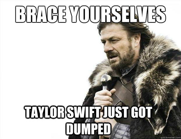 Brace Yourselves Taylor Swift just got dumped  2012 brace yourself