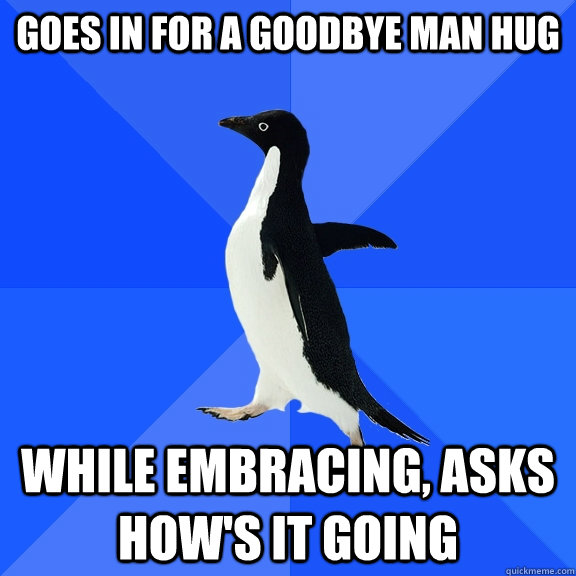 Goes in for a goodbye man hug  while embracing, Asks How's it going - Goes in for a goodbye man hug  while embracing, Asks How's it going  Socially Awkward Penguin