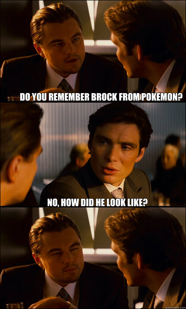Do you remember Brock from Pokemon? No, how did he look like?  - Do you remember Brock from Pokemon? No, how did he look like?   Inception
