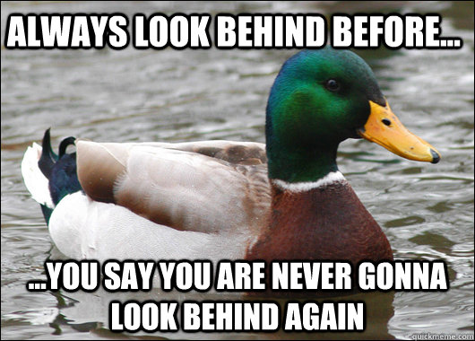 always look behind before... ...you say you are never gonna look behind again - always look behind before... ...you say you are never gonna look behind again  Actual Advice Mallard