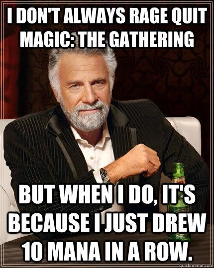 cb0da1c468314ef10b30c6c0456e6eda388bd99ca0b3467f08ed59ea9d036ef8 i don't always rage quit magic the gathering but when i do, it's