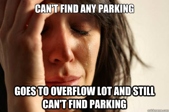 Can't find any parking goes to overflow lot and still can't find parking - Can't find any parking goes to overflow lot and still can't find parking  First World Problems
