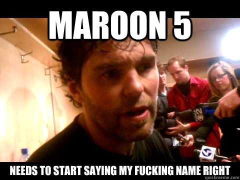 Maroon 5  needs to start saying my fucking name right