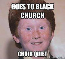 goes to black church choir quiet - goes to black church choir quiet  Annoying Ginger Kid