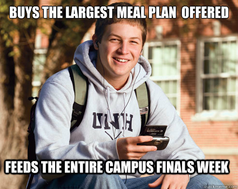 Buys the largest meal plan  offered feeds the entire campus finals week - Buys the largest meal plan  offered feeds the entire campus finals week  College Freshman