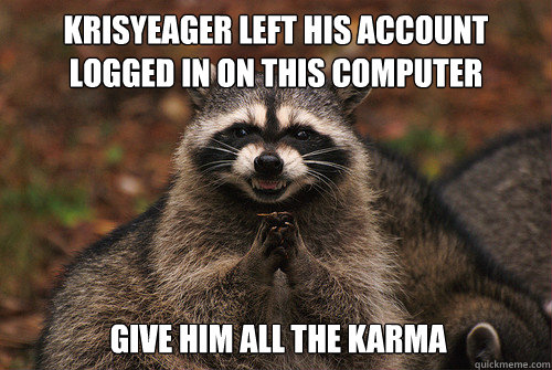 KrisYeager left his account logged in on this computer give him all the karma - KrisYeager left his account logged in on this computer give him all the karma  Insidious Racoon 2