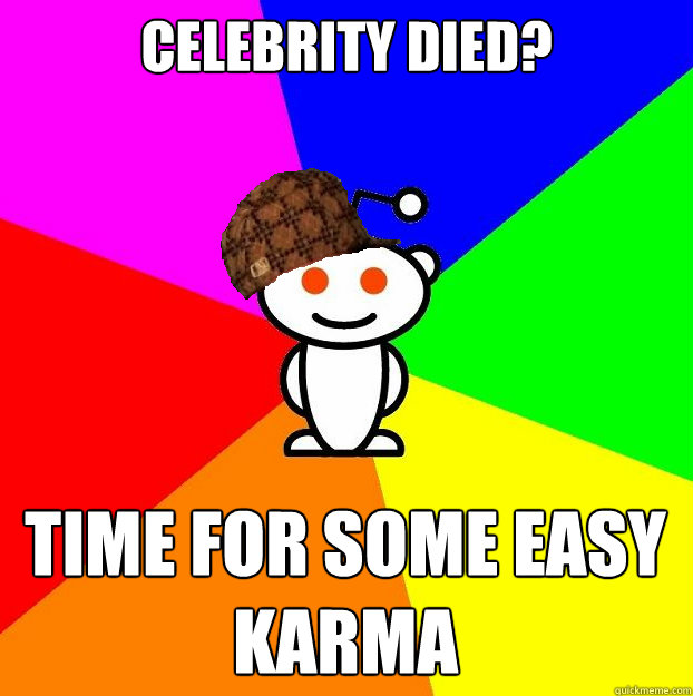 Celebrity died? Time for some easy karma - Celebrity died? Time for some easy karma  Scumbag Redditor
