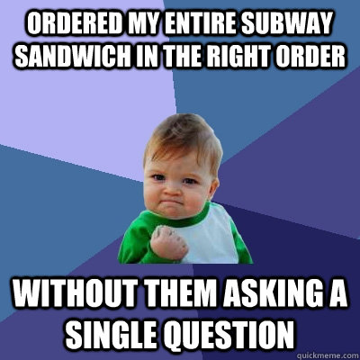 Ordered my entire subway sandwich in the right order without them asking a single question - Ordered my entire subway sandwich in the right order without them asking a single question  Success Kid