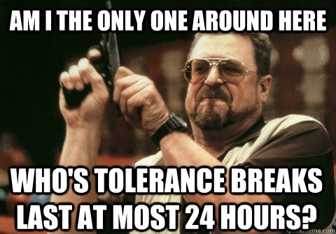 Am I the only one around here who's tolerance breaks last at most 24 hours? - Am I the only one around here who's tolerance breaks last at most 24 hours?  Am I the only one