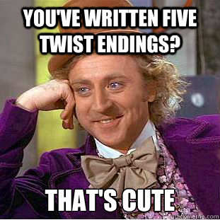 You've written five twist endings? that's cute - You've written five twist endings? that's cute  Creepy Wonka