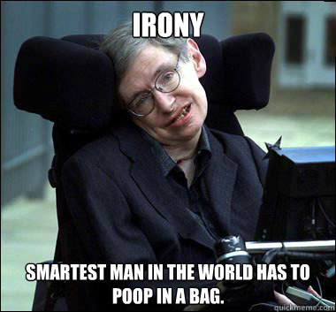 Irony Smartest man in the world has to poop in a bag.