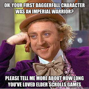 Oh, your first Daggerfall character was an Imperial warrior? Please tell me more about how long you've loved elder scrolls games - Oh, your first Daggerfall character was an Imperial warrior? Please tell me more about how long you've loved elder scrolls games  Condescending Wonka