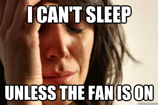 I can't sleep  unless the fan is on - I can't sleep  unless the fan is on  First World Problems