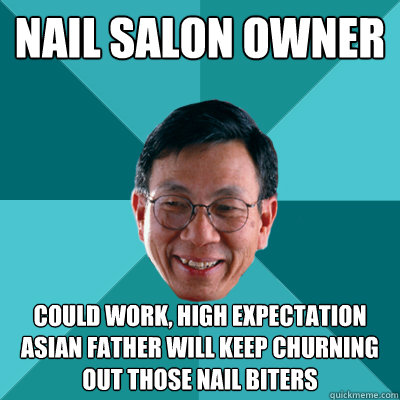 Nail salon owner could work, high expectation asian father will keep churning out those nail biters - Nail salon owner could work, high expectation asian father will keep churning out those nail biters  Low Expectations Asian Father