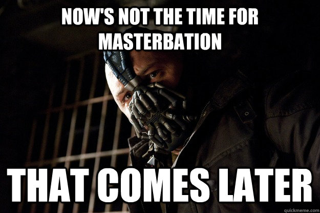 Now's not the time for Masterbation That Comes later - Now's not the time for Masterbation That Comes later  Angry Bane