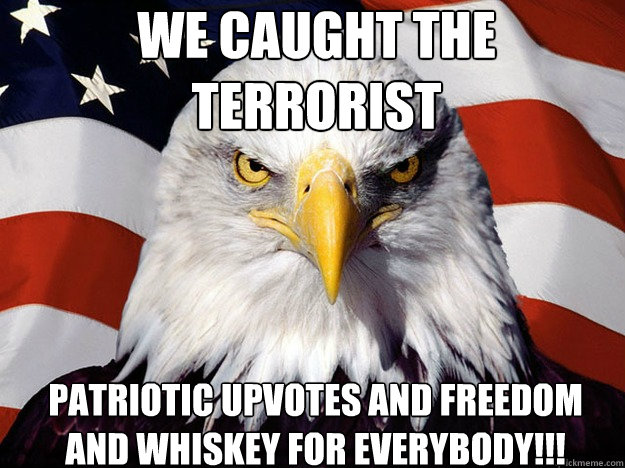 We caught the terrorist Patriotic upvotes and freedom and whiskey for everybody!!! - We caught the terrorist Patriotic upvotes and freedom and whiskey for everybody!!!  Patriotic Eagle