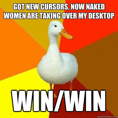 got new cursors, now naked women are taking over my desktop win/win - got new cursors, now naked women are taking over my desktop win/win  Tech Impaired Duck