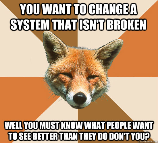 You want to change a system that isn't broken Well you must know what people want to see better than they do don't you? - You want to change a system that isn't broken Well you must know what people want to see better than they do don't you?  Condescending Fox