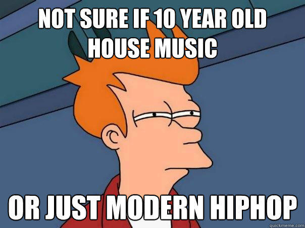 not sure if 10 year old house music Or just modern hiphop - not sure if 10 year old house music Or just modern hiphop  Futurama Fry
