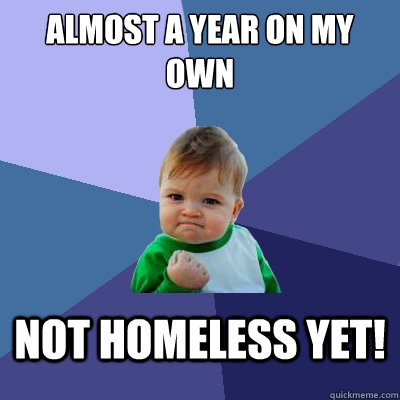Almost a year on my own not homeless yet! - Almost a year on my own not homeless yet!  Success Kid