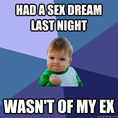 Had a sex dream last night wasn't of my ex - Had a sex dream last night wasn't of my ex  Success Kid