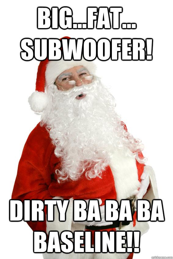 Big...fat... subwoofer! Dirty ba ba ba baseline!!