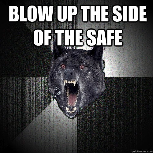 Blow up the side of the safe  - Blow up the side of the safe   Insanity Wolf
