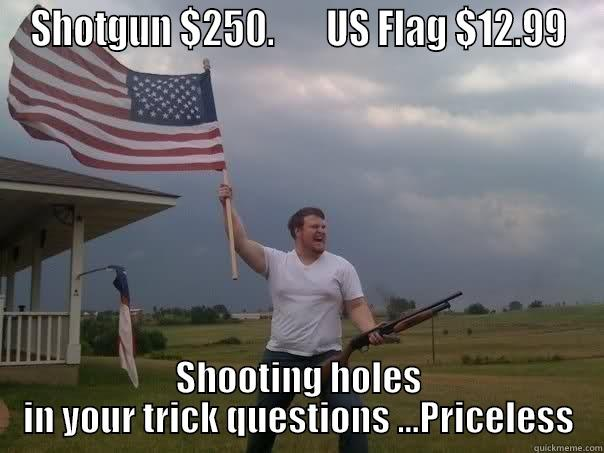 Priceline spoof - SHOTGUN $250.       US FLAG $12.99 SHOOTING HOLES IN YOUR TRICK QUESTIONS ...PRICELESS Overly Patriotic American