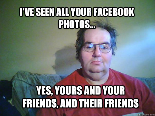 i'VE SEEN ALL YOUR FACEBOOK PHOTOS... Yes, Yours and your friends, and their friends