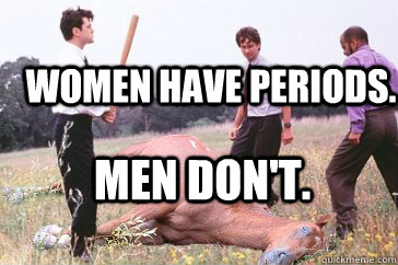 Women have periods. Men don't. - Women have periods. Men don't.  Dead Horse Beating