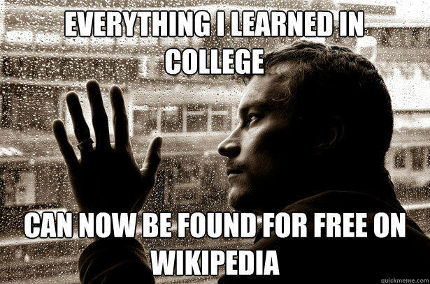 Everything I learned in college can now be found for free on wikipedia - Everything I learned in college can now be found for free on wikipedia  Over-Educated Problems