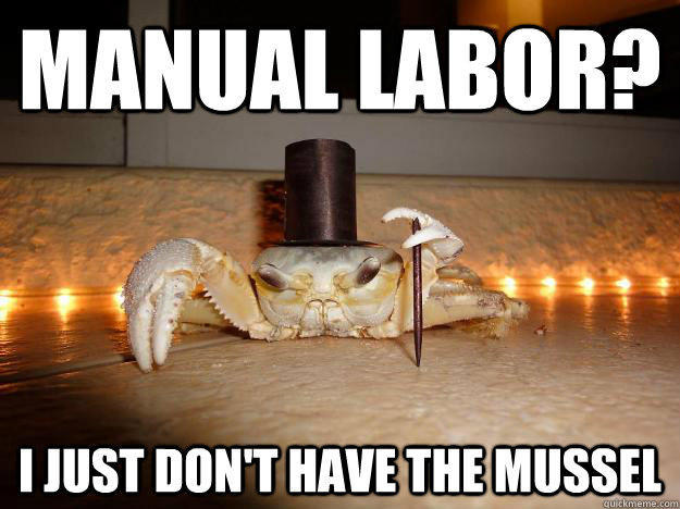 Manual Labor? I just don't have the mussel - Manual Labor? I just don't have the mussel  Fancy Crab