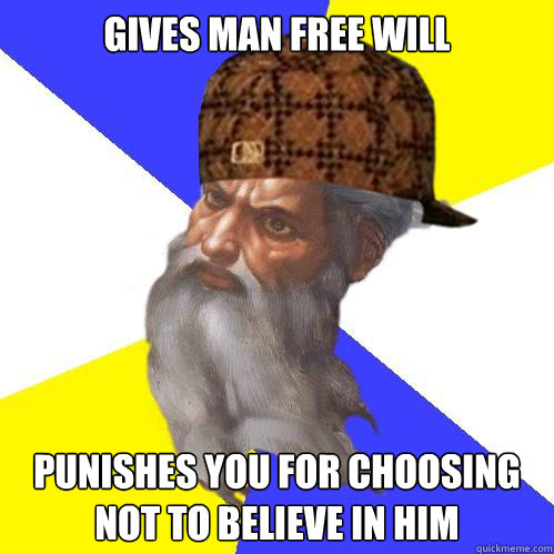 Gives man free will punishes you for choosing not to believe in him - Gives man free will punishes you for choosing not to believe in him  Scumbag God is an SBF