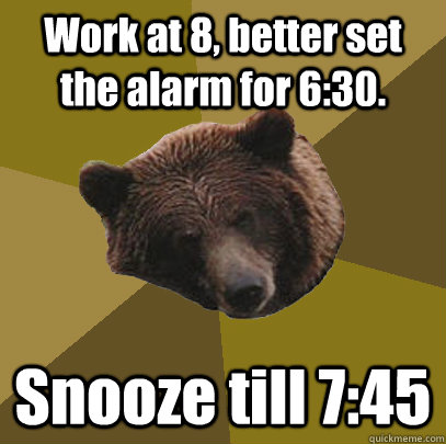 Work at 8, better set the alarm for 6:30. Snooze till 7:45 - Work at 8, better set the alarm for 6:30. Snooze till 7:45  Lazy Bachelor Bear