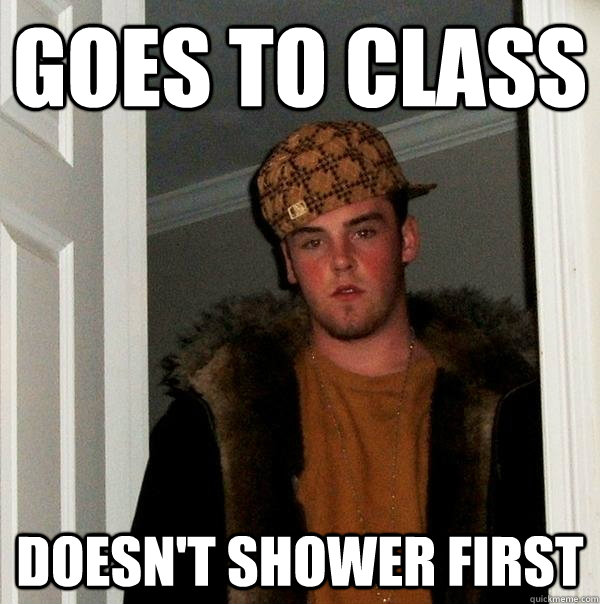 Goes to class Doesn't shower first - Goes to class Doesn't shower first  Scumbag Steve