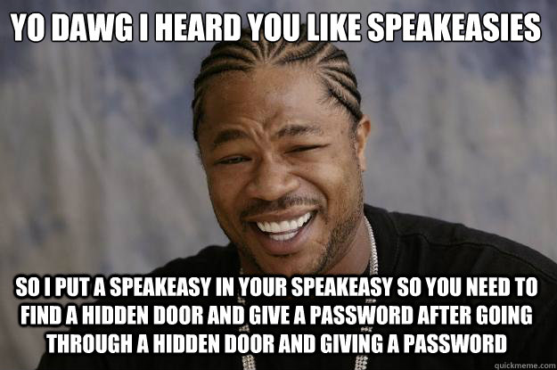 Yo dawg I heard you like speakeasies So I put a speakeasy in your speakeasy so you need to find a hidden door and give a password after going through a hidden door and giving a password - Yo dawg I heard you like speakeasies So I put a speakeasy in your speakeasy so you need to find a hidden door and give a password after going through a hidden door and giving a password  Xzibit meme