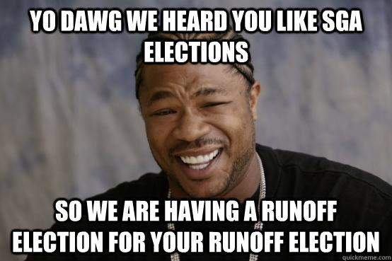 YO DAWG WE HEARD YOU LIKE SGA ELECTIONS SO WE ARE HAVING A RUNOFF ELECTION FOR YOUR RUNOFF ELECTION
