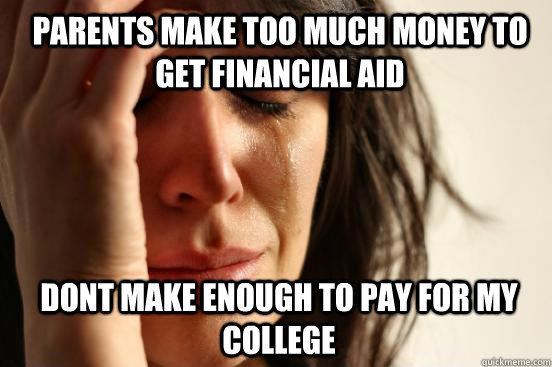 Parents make too much money to get financial aid dont make enough to pay for my college  - Parents make too much money to get financial aid dont make enough to pay for my college   1st World Problems