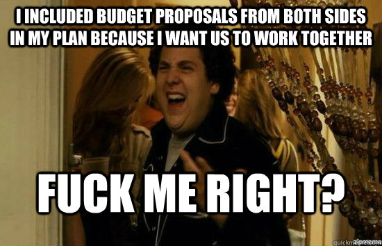 I included budget proposals from both sides in my plan because I want us to work together Fuck me right? - I included budget proposals from both sides in my plan because I want us to work together Fuck me right?  superbad