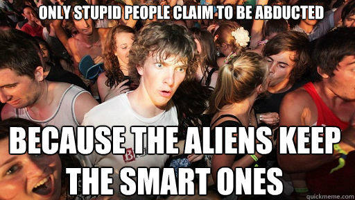Only stupid people claim to be abducted Because the aliens keep the smart ones - Only stupid people claim to be abducted Because the aliens keep the smart ones  Sudden Clarity Clarence