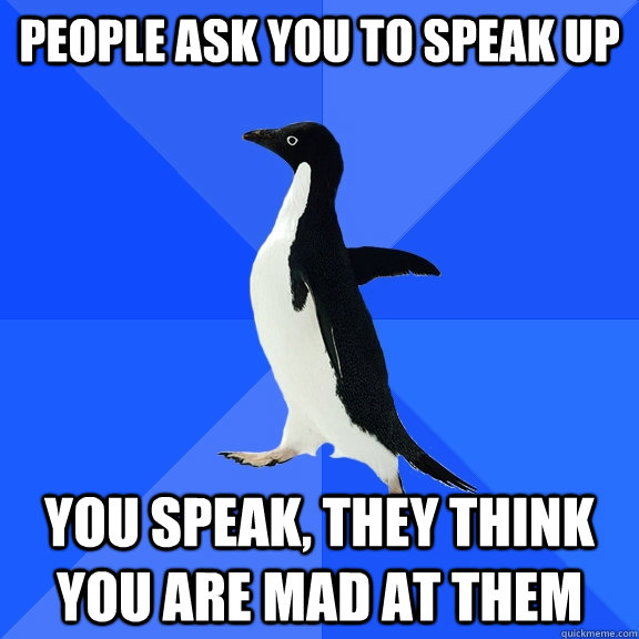 People ask you to speak up  You speak, they think you are mad at them  - People ask you to speak up  You speak, they think you are mad at them   Socially Awkward Penguin